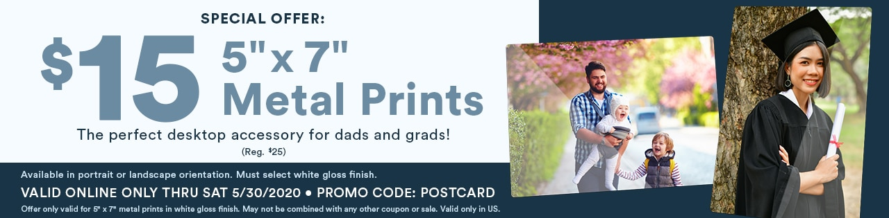 """Special offer: $15 for 5"""" x 7"""" Metal Prints. The perfect desktop accessory for dads and grads! Valid online only thru Sat 5/30/2020. Promo code: POSTCARD"""