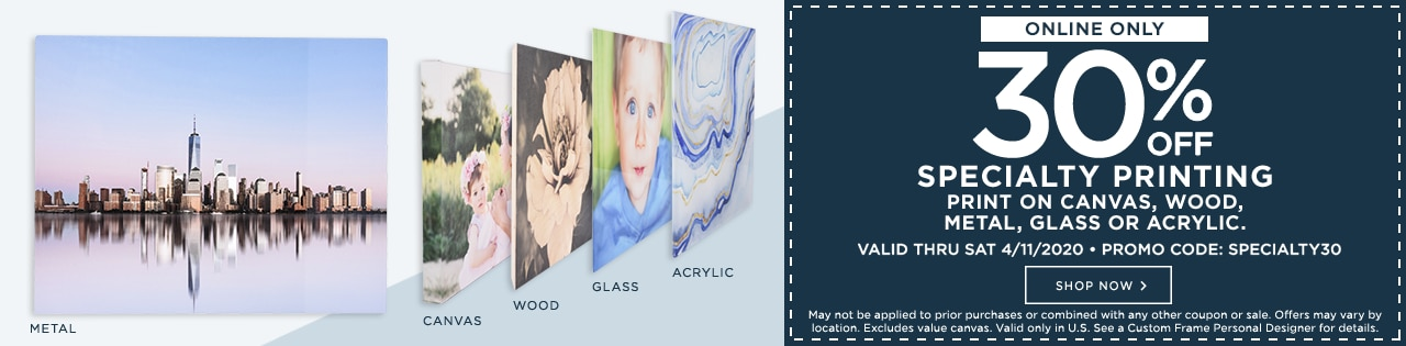 Online only. 30% OFF specialty printing. Print on canvas, wood, metal, glass or acrylic. Valid thru Sat 4/11/2020. Promo code: SPECIALTY30. Shop now