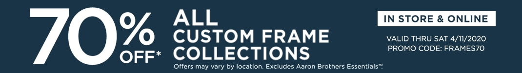 70% OFF ALL custom frame collections. Online & in store. Valid thru Sat 4/11/2020. Promo code: FRAMES70